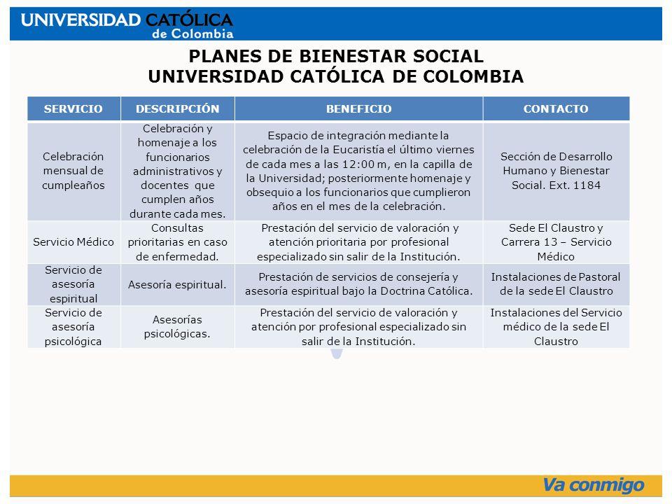 PLANES DE BIENESTAR SOCIAL UNIVERSIDAD CATÓLICA DE COLOMBIA SERVICIODESCRIPCIÓNBENEFICIOCONTACTO Celebración mensual de cumpleaños Celebración y homenaje a los funcionarios administrativos y docentes que cumplen años durante cada mes.