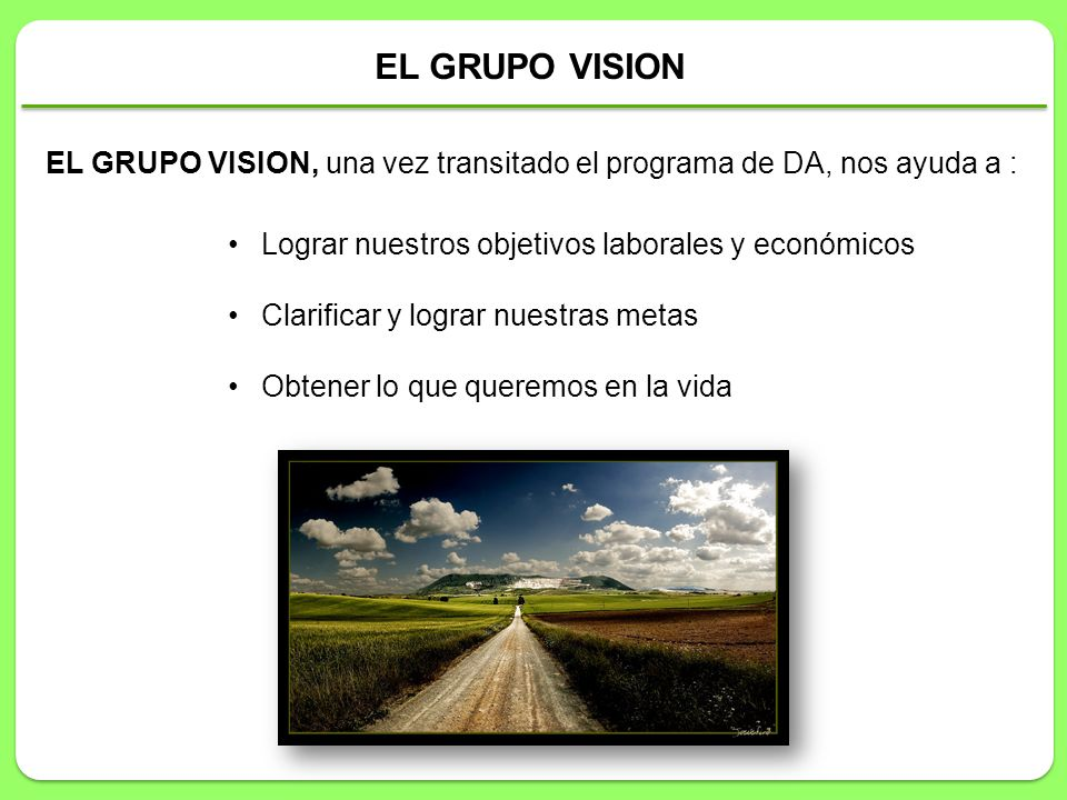 EL GRUPO VISION, una vez transitado el programa de DA, nos ayuda a : Lograr nuestros objetivos laborales y económicos Clarificar y lograr nuestras met