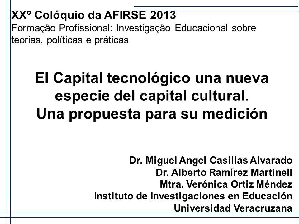 El Capital tecnológico una nueva especie del capital cultural. Una propuesta para su medición Dr. Miguel Angel Casillas Alvarado Dr. Alberto Ramírez M