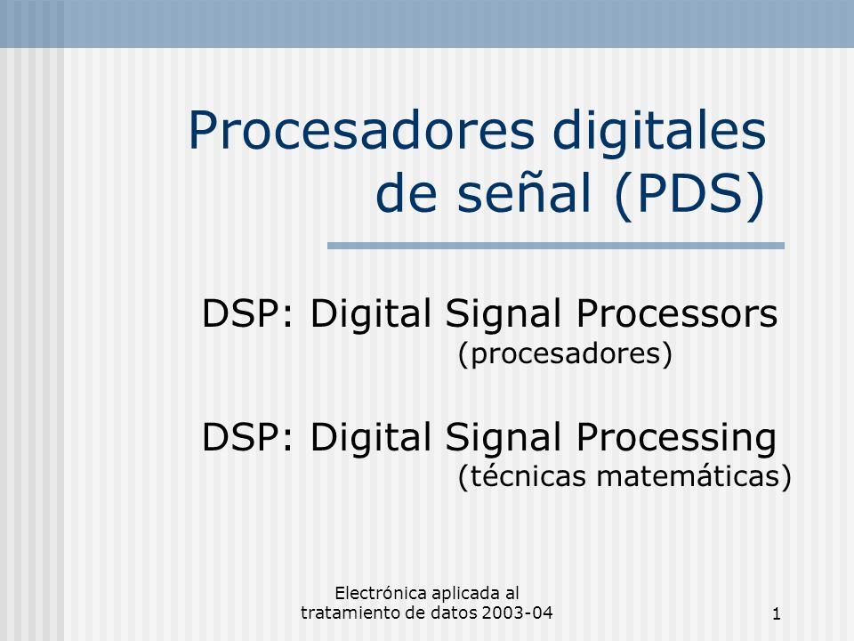 Electrónica aplicada al tratamiento de datos 2003-041 Procesadores digitales de señal (PDS) DSP: Digital Signal Processors (procesadores) DSP: Digital