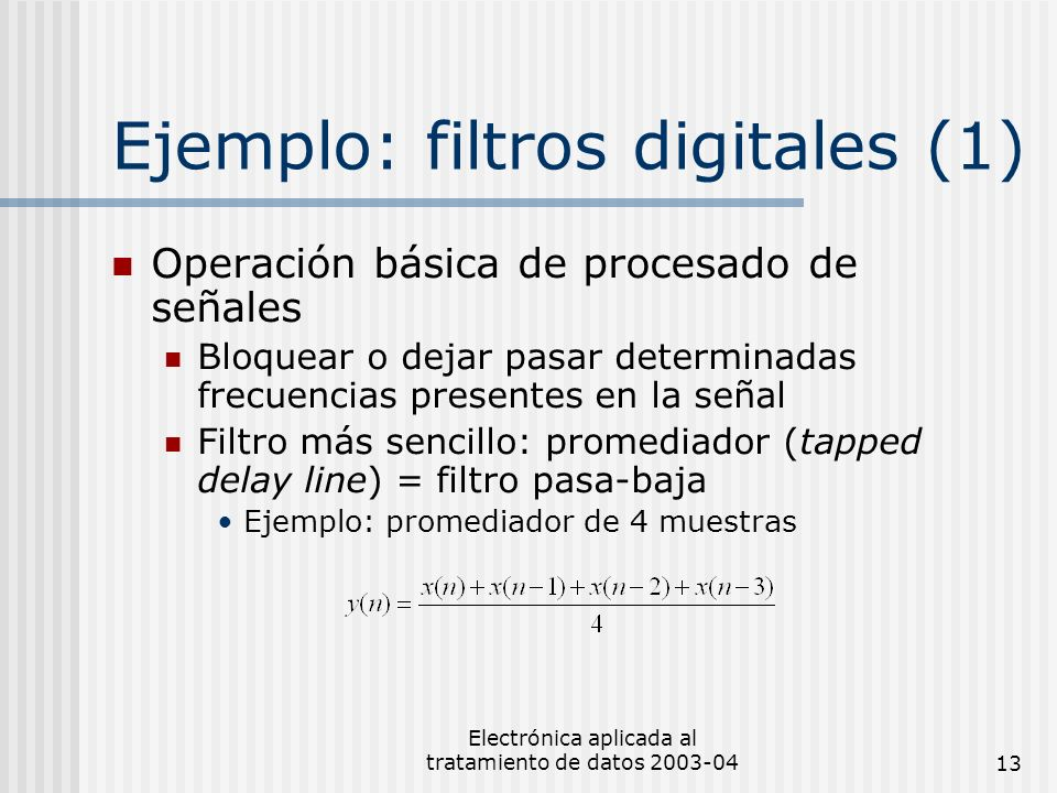 Electrónica aplicada al tratamiento de datos 2003-0413 Ejemplo: filtros digitales (1) Operación básica de procesado de señales Bloquear o dejar pasar
