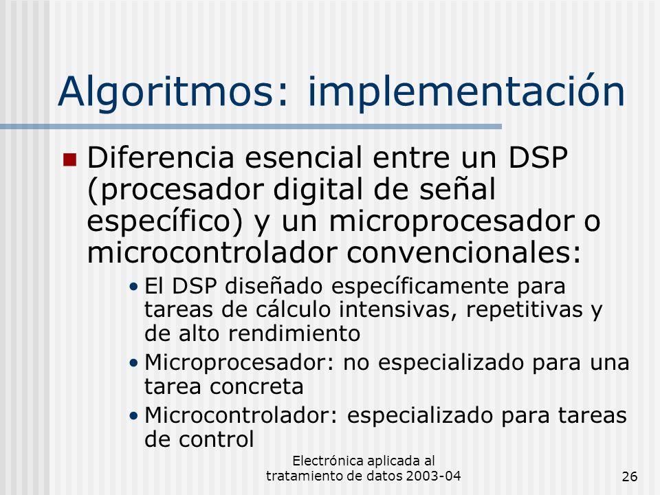 Electrónica aplicada al tratamiento de datos 2003-0426 Algoritmos: implementación Diferencia esencial entre un DSP (procesador digital de señal especí