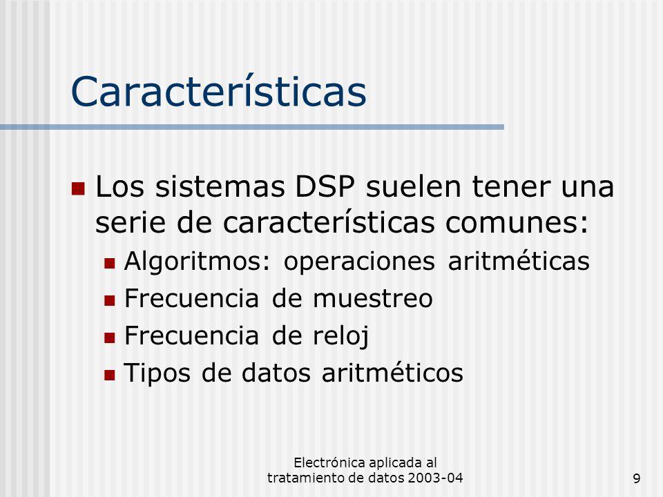 Electrónica aplicada al tratamiento de datos 2003-049 Características Los sistemas DSP suelen tener una serie de características comunes: Algoritmos: