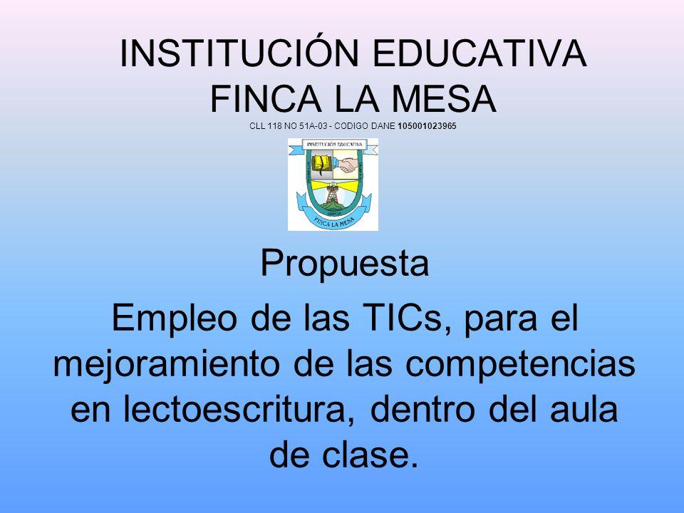 INSTITUCIÓN EDUCATIVA FINCA LA MESA CLL 118 NO 51A-03 - CODIGO DANE 105001023965 Propuesta Empleo de las TICs, para el mejoramiento de las competencia