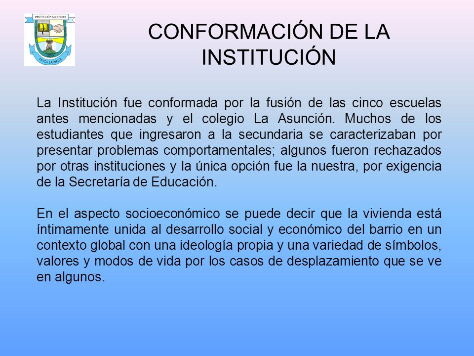 CONFORMACIÓN DE LA INSTITUCIÓN La Institución fue conformada por la fusión de las cinco escuelas antes mencionadas y el colegio La Asunción. Muchos de