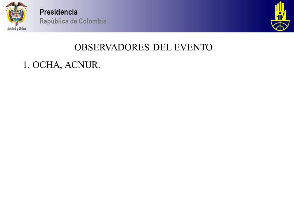 Presidencia República de Colombia OBSERVADORES DEL EVENTO 1. OCHA, ACNUR.