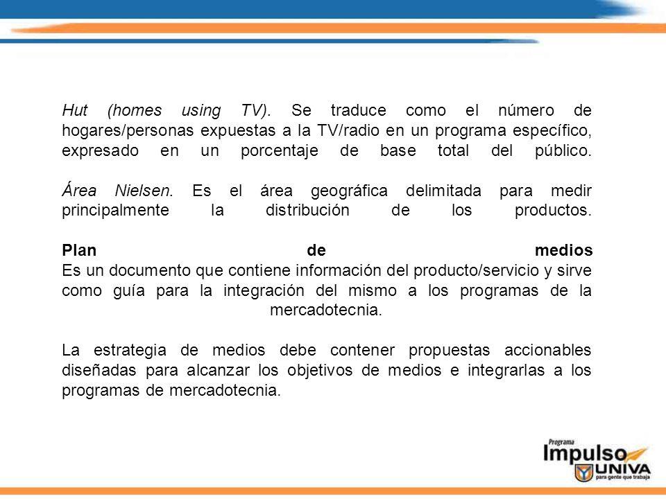 Hut (homes using TV). Se traduce como el número de hogares/personas expuestas a la TV/radio en un programa específico, expresado en un porcentaje de b