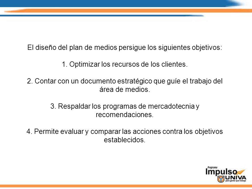 El diseño del plan de medios persigue los siguientes objetivos: 1. Optimizar los recursos de los clientes. 2. Contar con un documento estratégico que