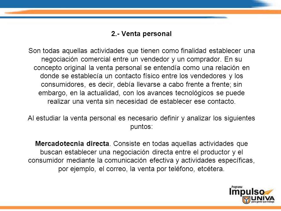 2.- Venta personal Son todas aquellas actividades que tienen como finalidad establecer una negociación comercial entre un vendedor y un comprador. En
