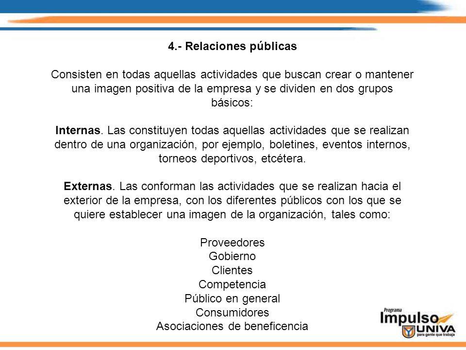 4.- Relaciones públicas Consisten en todas aquellas actividades que buscan crear o mantener una imagen positiva de la empresa y se dividen en dos grup