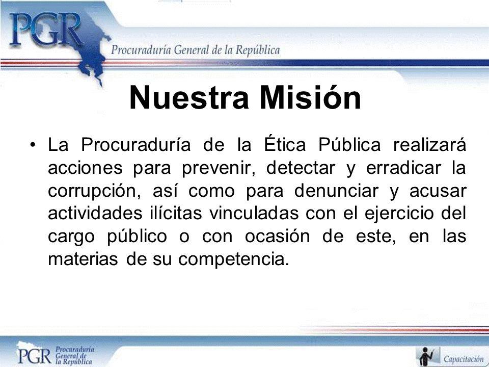 Nuestra Misión La Procuraduría de la Ética Pública realizará acciones para prevenir, detectar y erradicar la corrupción, así como para denunciar y acu