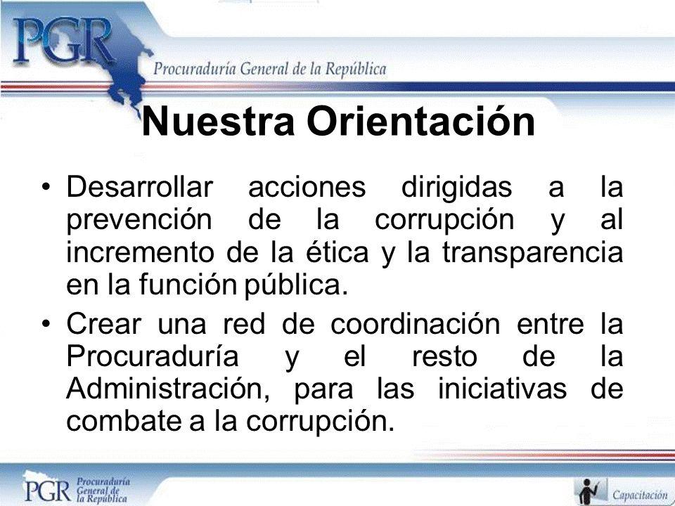 Nuestra Orientación Desarrollar acciones dirigidas a la prevención de la corrupción y al incremento de la ética y la transparencia en la función públi