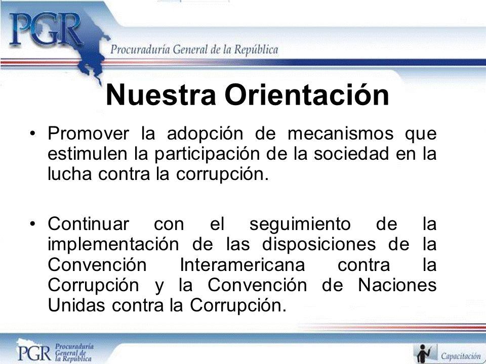 Nuestra Orientación Promover la adopción de mecanismos que estimulen la participación de la sociedad en la lucha contra la corrupción. Continuar con e