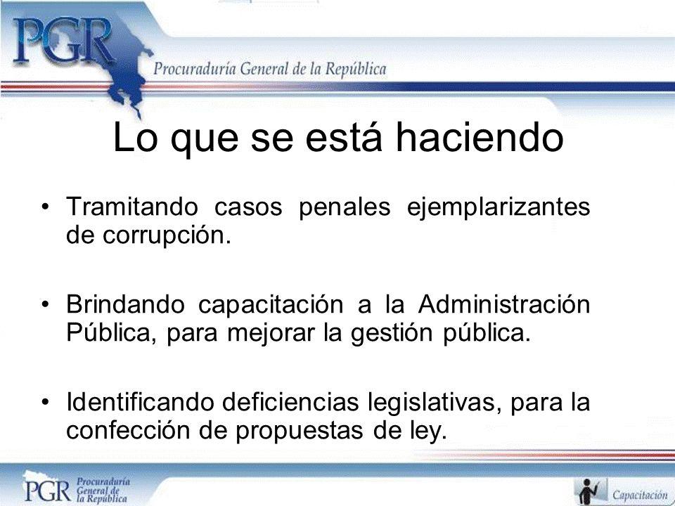 Lo que se está haciendo Tramitando casos penales ejemplarizantes de corrupción. Brindando capacitación a la Administración Pública, para mejorar la ge