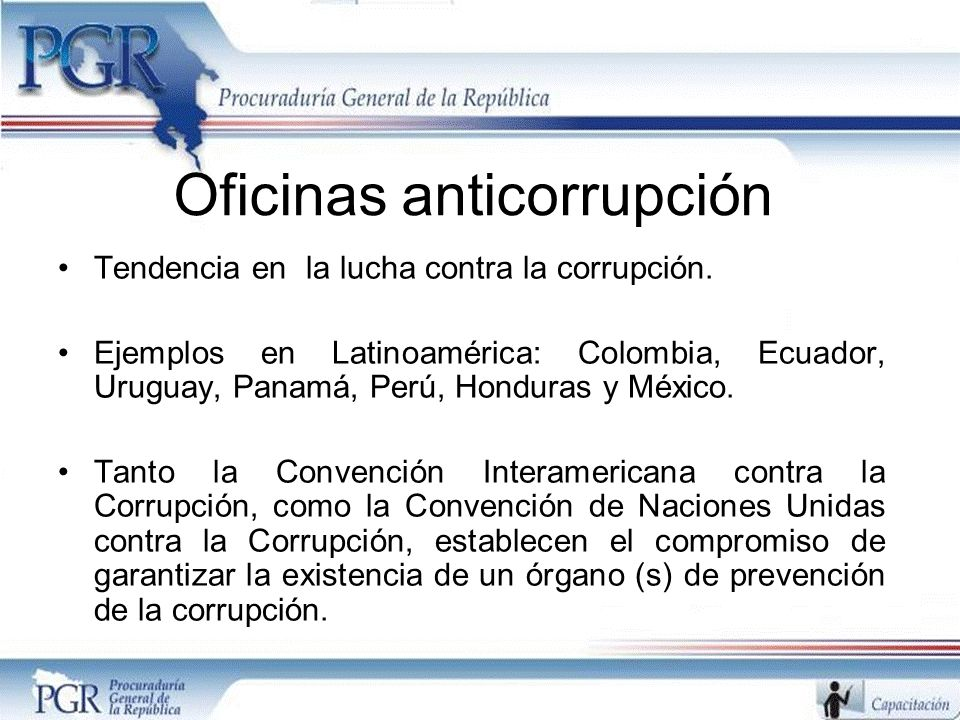 Oficinas anticorrupción Tendencia en la lucha contra la corrupción. Ejemplos en Latinoamérica: Colombia, Ecuador, Uruguay, Panamá, Perú, Honduras y Mé