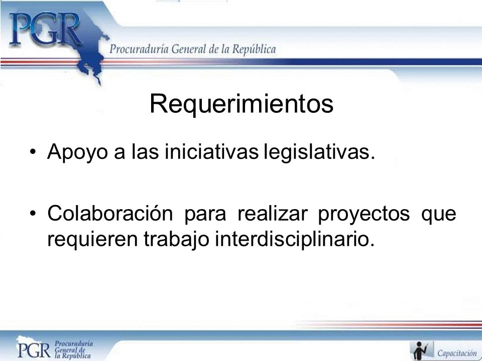 Requerimientos Apoyo a las iniciativas legislativas. Colaboración para realizar proyectos que requieren trabajo interdisciplinario.