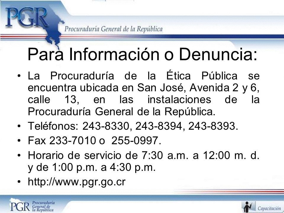 Para Información o Denuncia: La Procuraduría de la Ética Pública se encuentra ubicada en San José, Avenida 2 y 6, calle 13, en las instalaciones de la Procuraduría General de la República.