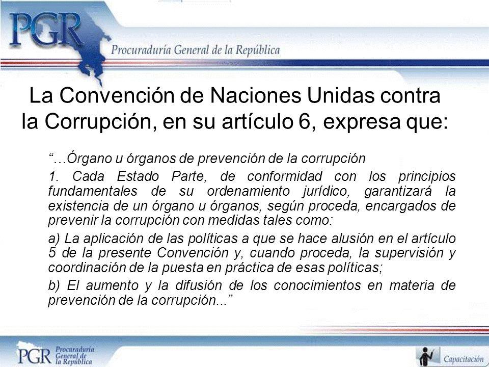 La Convención de Naciones Unidas contra la Corrupción, en su artículo 6, expresa que: …Órgano u órganos de prevención de la corrupción 1. Cada Estado