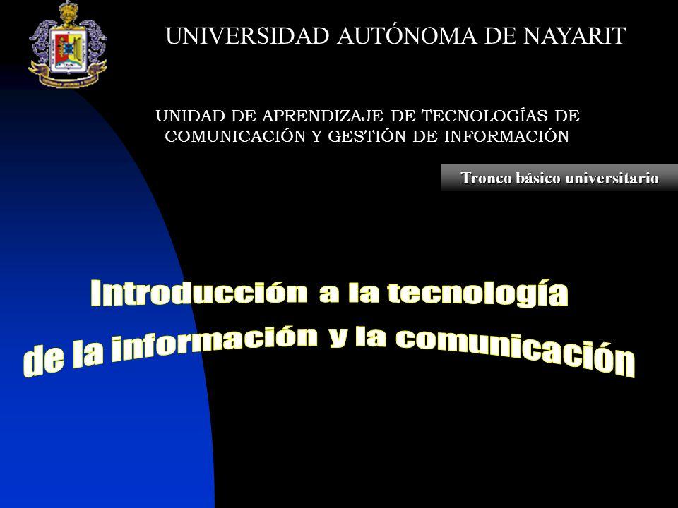 UNIDAD DE APRENDIZAJE DE TECNOLOGÍAS DE COMUNICACIÓN Y GESTIÓN DE INFORMACIÓN Tronco básico universitario UNIVERSIDAD AUTÓNOMA DE NAYARIT