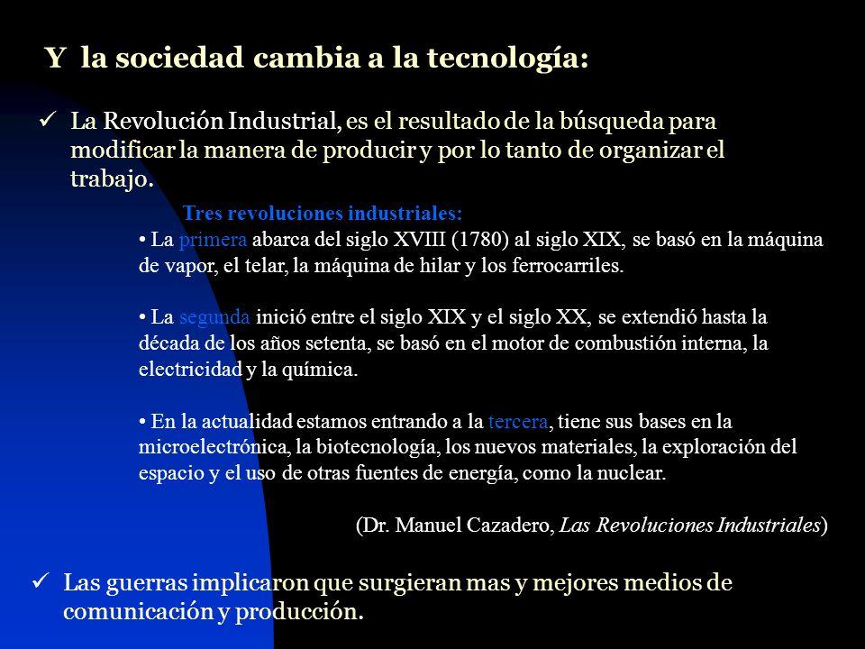 Y la sociedad cambia a la tecnología: La Revolución Industrial, es el resultado de la búsqueda para modificar la manera de producir y por lo tanto de organizar el trabajo.