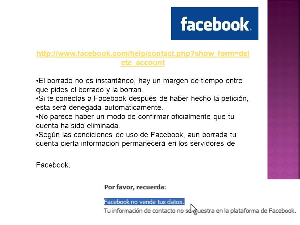 http://www.facebook.com/help/contact.php?show_form=del ete_account El borrado no es instantáneo, hay un margen de tiempo entre que pides el borrado y