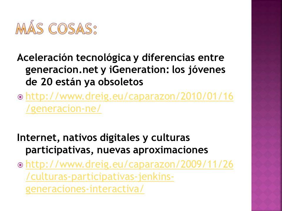Aceleración tecnológica y diferencias entre generacion.net y iGeneration: los jóvenes de 20 están ya obsoletos http://www.dreig.eu/caparazon/2010/01/16 /generacion-ne/ http://www.dreig.eu/caparazon/2010/01/16 /generacion-ne/ Internet, nativos digitales y culturas participativas, nuevas aproximaciones http://www.dreig.eu/caparazon/2009/11/26 /culturas-participativas-jenkins- generaciones-interactiva/ http://www.dreig.eu/caparazon/2009/11/26 /culturas-participativas-jenkins- generaciones-interactiva/