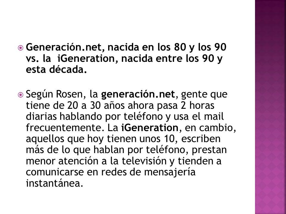 Generación.net, nacida en los 80 y los 90 vs. la iGeneration, nacida entre los 90 y esta década. Según Rosen, la generación.net, gente que tiene de 20