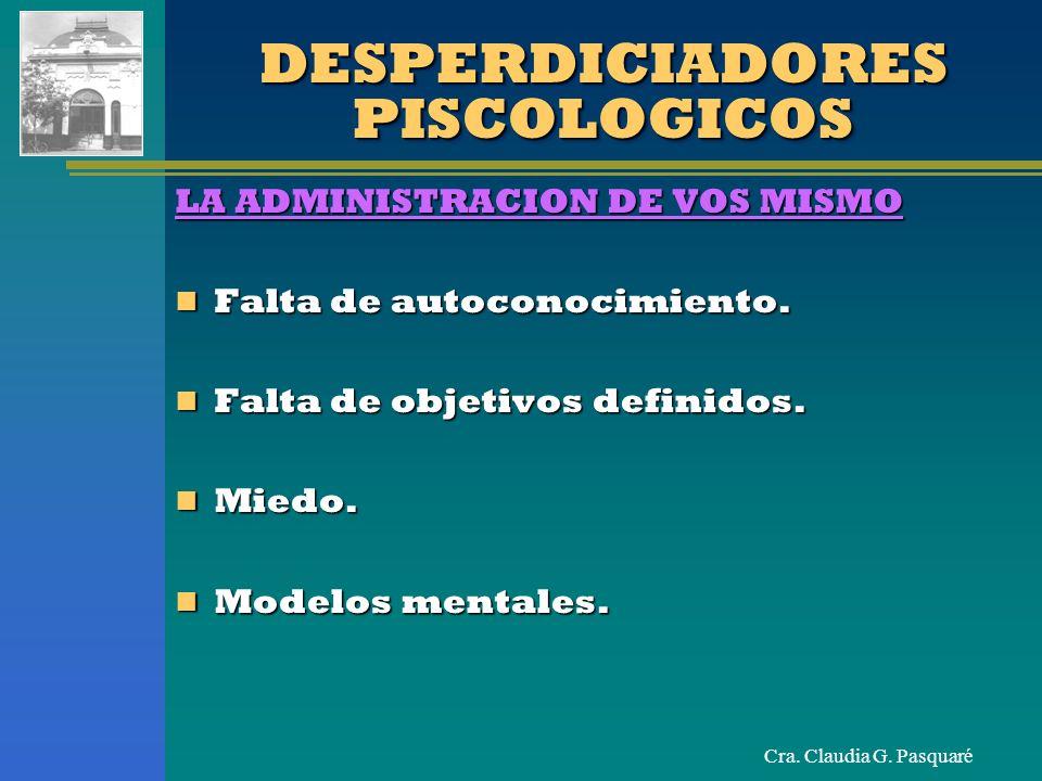 Cra. Claudia G. Pasquaré DESPERDICIADORES PISCOLOGICOS LA ADMINISTRACION DE VOS MISMO Falta de autoconocimiento. Falta de autoconocimiento. Falta de o