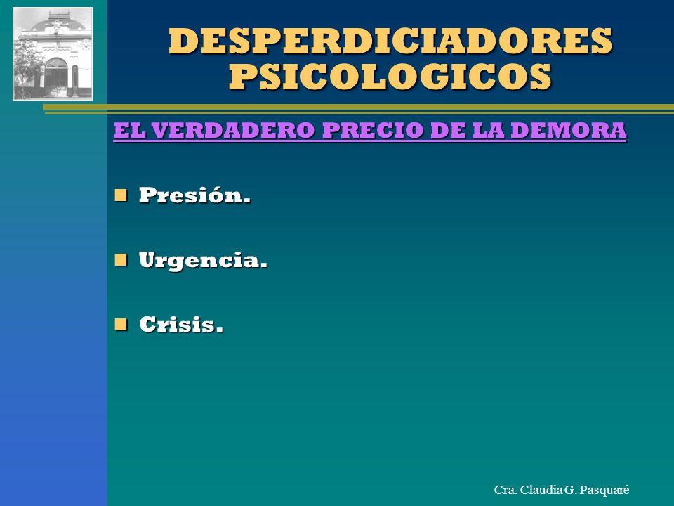 Cra. Claudia G. Pasquaré DESPERDICIADORES PSICOLOGICOS EL VERDADERO PRECIO DE LA DEMORA Presión. Presión. Urgencia. Urgencia. Crisis. Crisis.