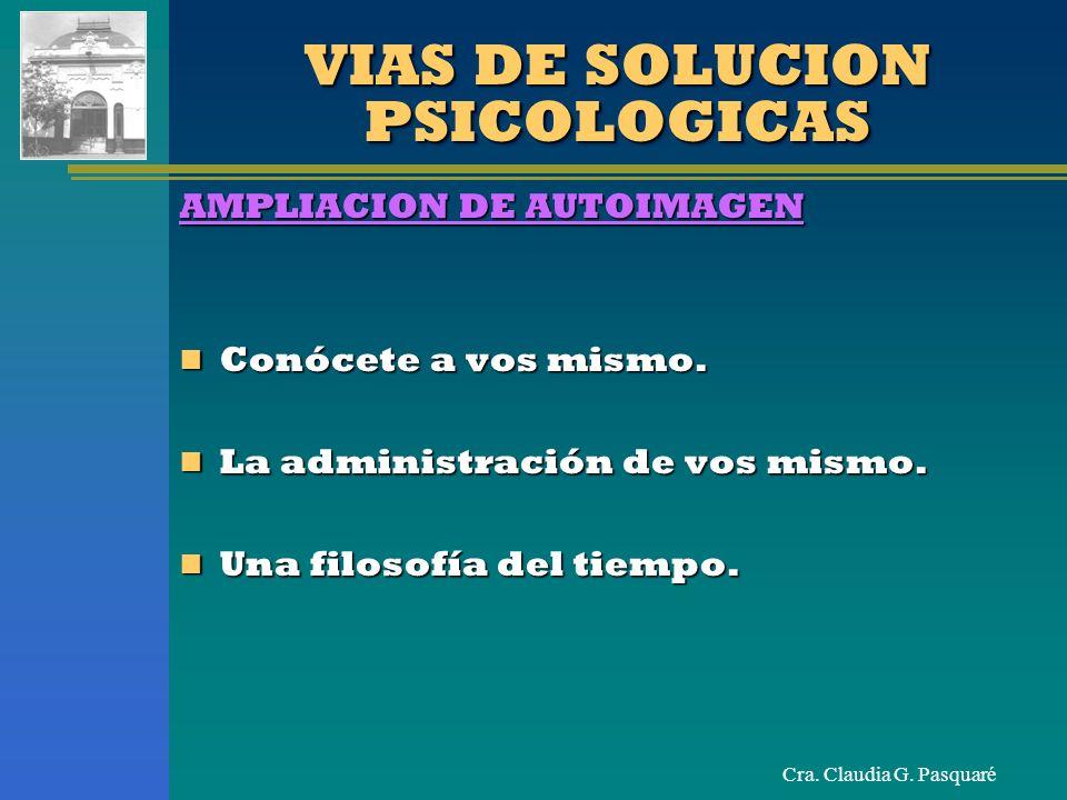 Cra. Claudia G. Pasquaré VIAS DE SOLUCION PSICOLOGICAS AMPLIACION DE AUTOIMAGEN Conócete a vos mismo. Conócete a vos mismo. La administración de vos m