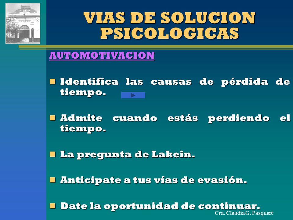 Cra. Claudia G. Pasquaré VIAS DE SOLUCION PSICOLOGICAS AUTOMOTIVACION Identifica las causas de pérdida de tiempo. Identifica las causas de pérdida de