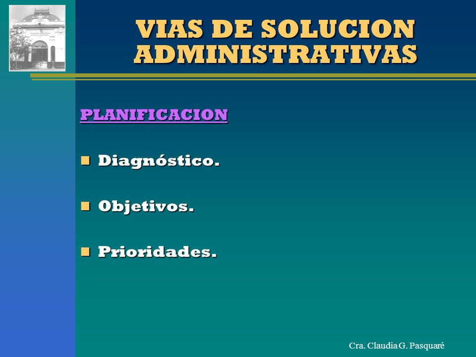 Cra. Claudia G. Pasquaré VIAS DE SOLUCION ADMINISTRATIVAS PLANIFICACION Diagnóstico. Diagnóstico. Objetivos. Objetivos. Prioridades. Prioridades.