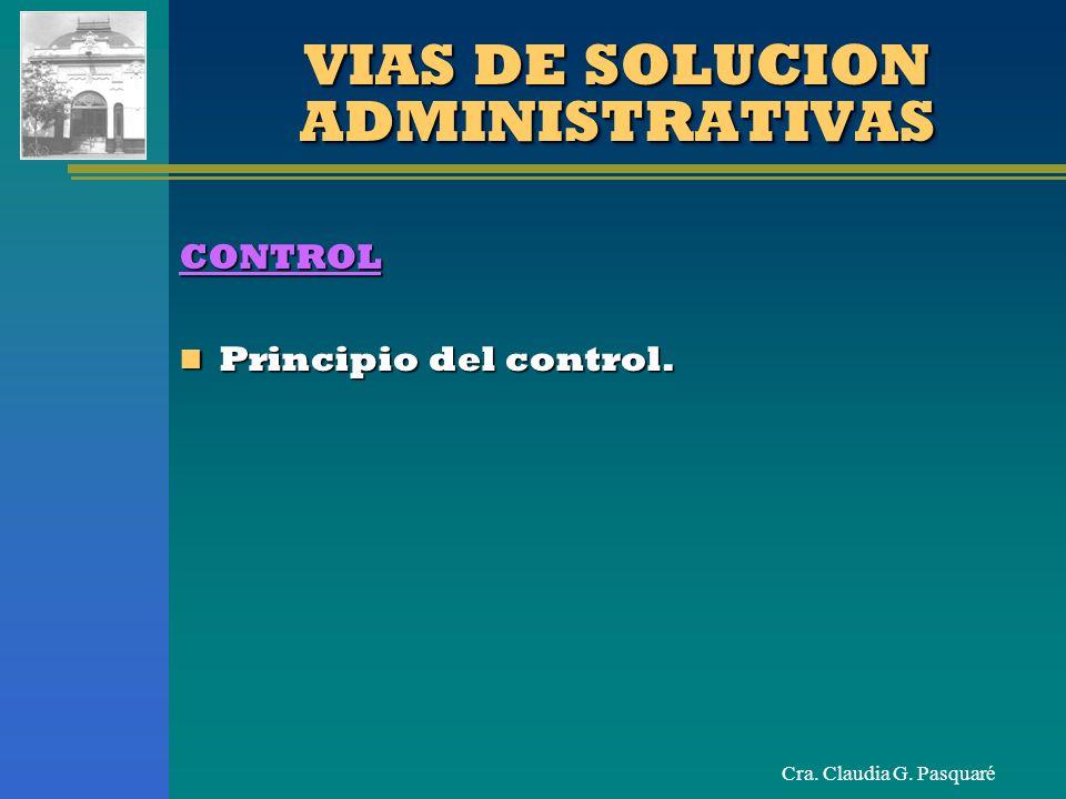Cra. Claudia G. Pasquaré VIAS DE SOLUCION ADMINISTRATIVAS CONTROL Principio del control. Principio del control.