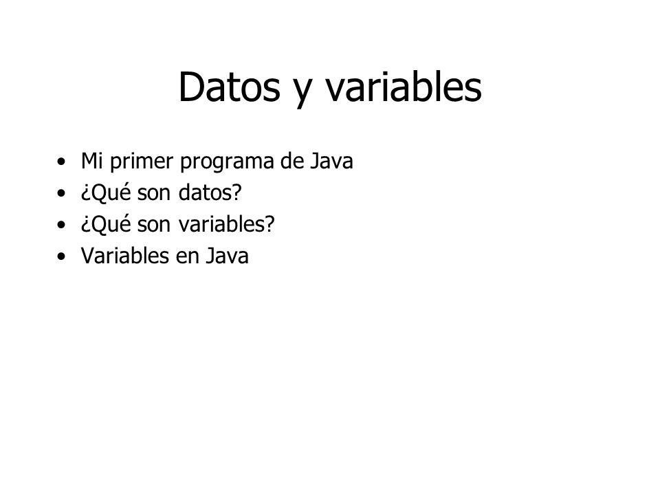 Datos y variables Mi primer programa de Java ¿Qué son datos? ¿Qué son variables? Variables en Java