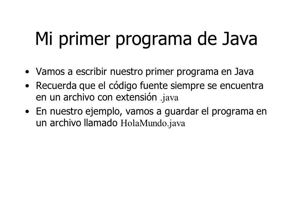 Mi primer programa de Java Vamos a escribir nuestro primer programa en Java Recuerda que el código fuente siempre se encuentra en un archivo con exten
