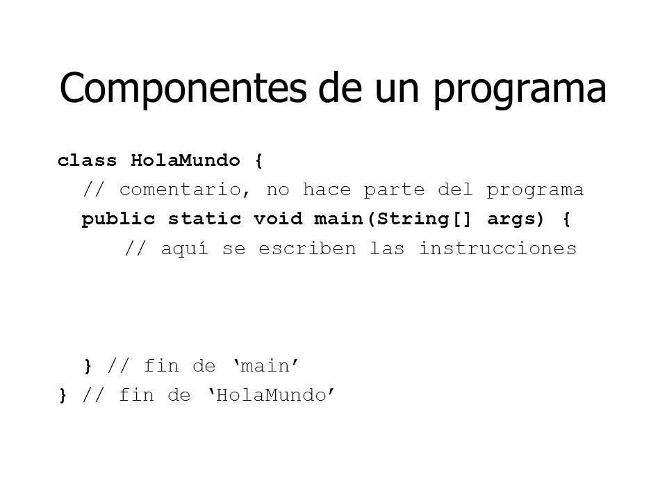 Componentes de un programa class HolaMundo { // comentario, no hace parte del programa public static void main(String[] args) { // aquí se escriben la