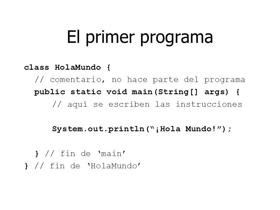 El primer programa class HolaMundo { // comentario, no hace parte del programa public static void main(String[] args) { // aquí se escriben las instru