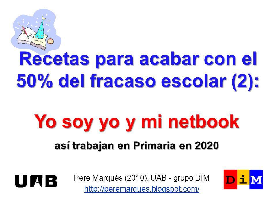 Recetas para acabar con el 50% del fracaso escolar (2): Pere Marquès (2010). UAB - grupo DIM http://peremarques.blogspot.com/ Yo soy yo y mi netbook a