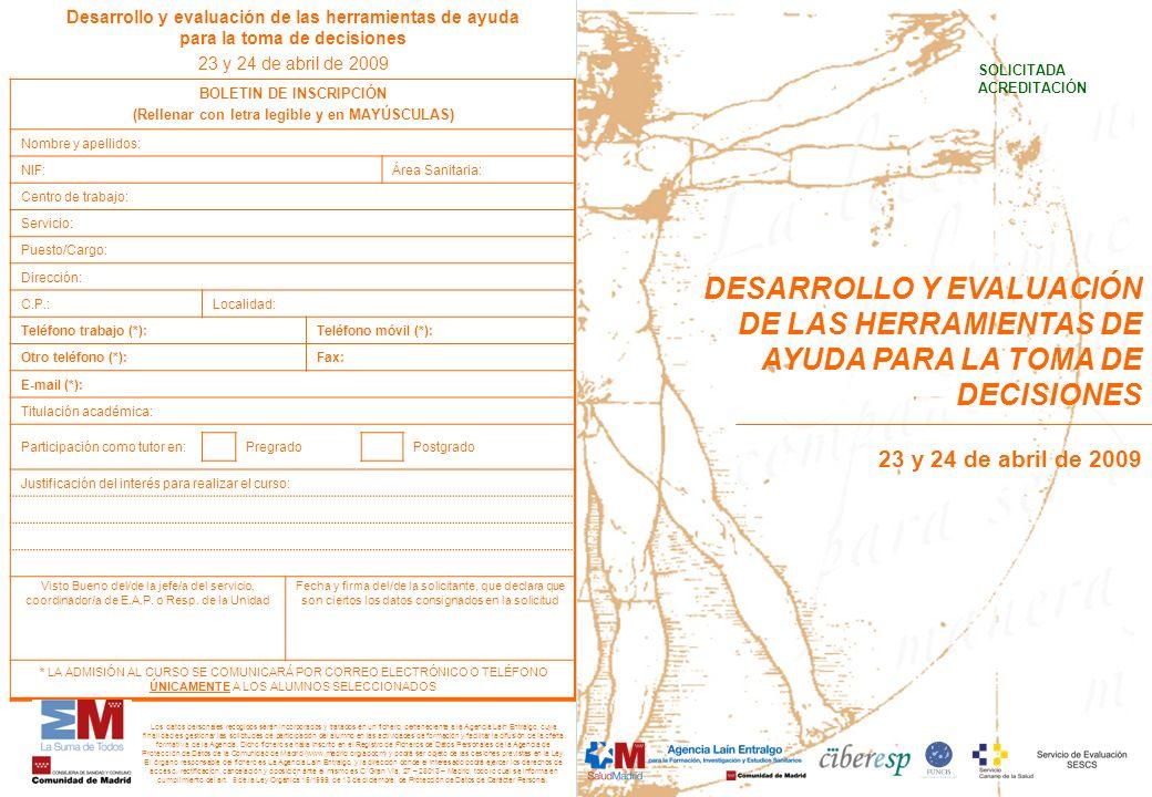 Desarrollo y evaluación de las herramientas de ayuda para la toma de decisiones 23 y 24 de abril de 2009 BOLETIN DE INSCRIPCIÓN (Rellenar con letra legible y en MAYÚSCULAS) Nombre y apellidos: NIF:Área Sanitaria: Centro de trabajo: Servicio: Puesto/Cargo: Dirección: C.P.:Localidad: Teléfono trabajo (*):Teléfono móvil (*): Otro teléfono (*): Fax: E-mail (*): Titulación académica: Participación como tutor en: PregradoPostgrado Justificación del interés para realizar el curso: Visto Bueno del/de la jefe/a del servicio, coordinador/a de E.A.P.