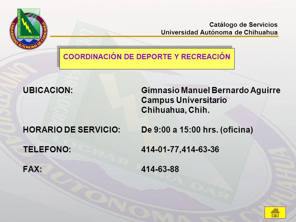 UBICACION: Gimnasio Manuel Bernardo Aguirre Campus Universitario Chihuahua, Chih. HORARIO DE SERVICIO: De 9:00 a 15:00 hrs. (oficina) TELEFONO: 414-01