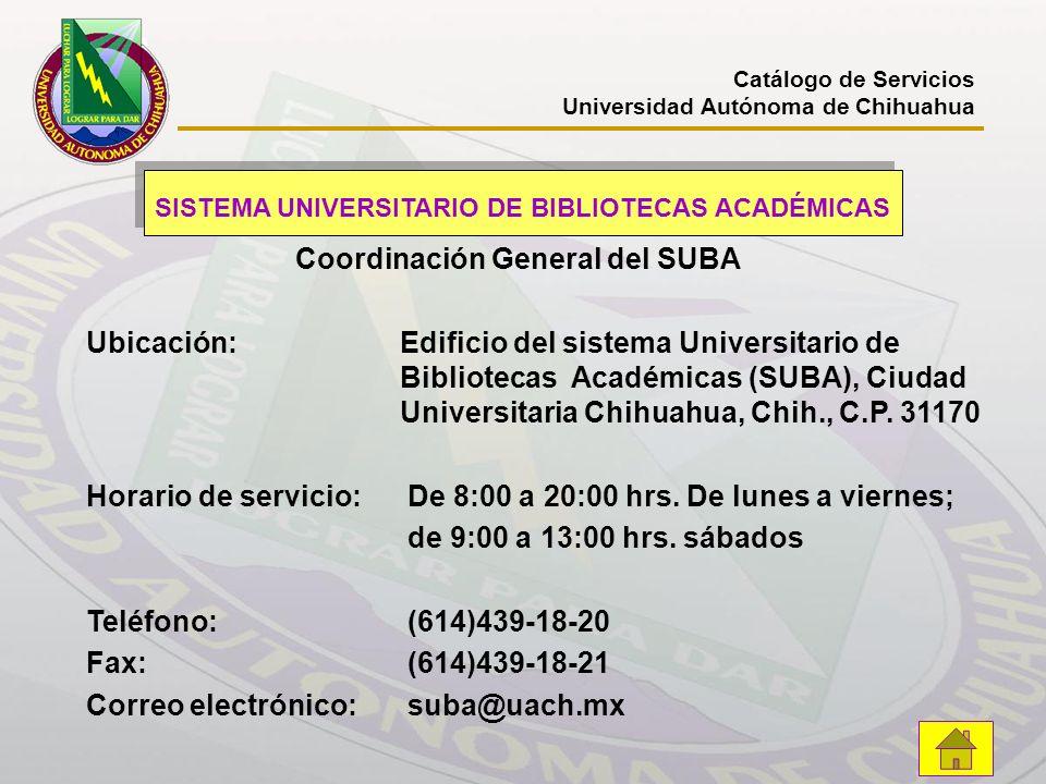 Catálogo de Servicios Universidad Autónoma de Chihuahua SISTEMA UNIVERSITARIO DE BIBLIOTECAS ACADÉMICAS Coordinación General del SUBA Ubicación:Edific