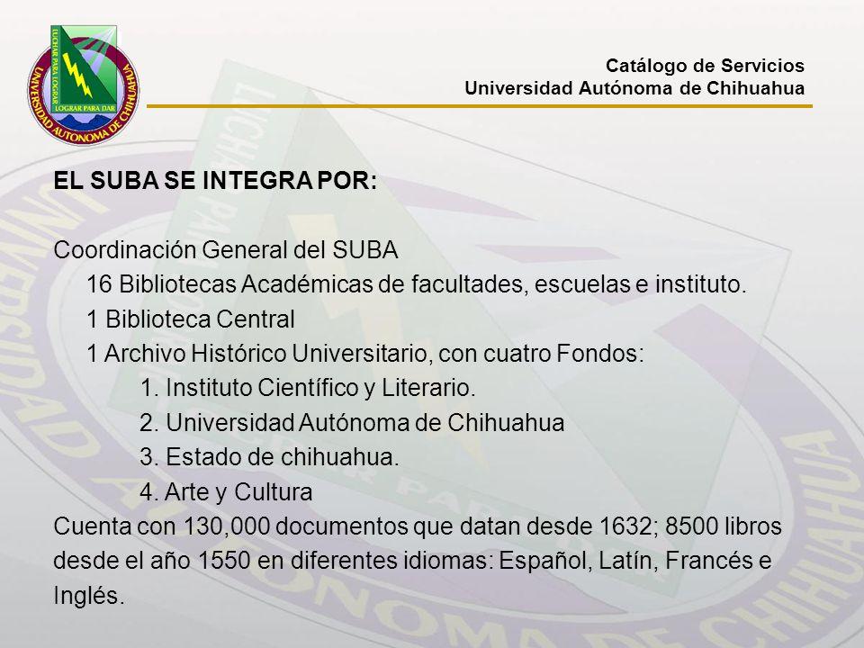 Catálogo de Servicios Universidad Autónoma de Chihuahua EL SUBA SE INTEGRA POR: Coordinación General del SUBA 16 Bibliotecas Académicas de facultades,