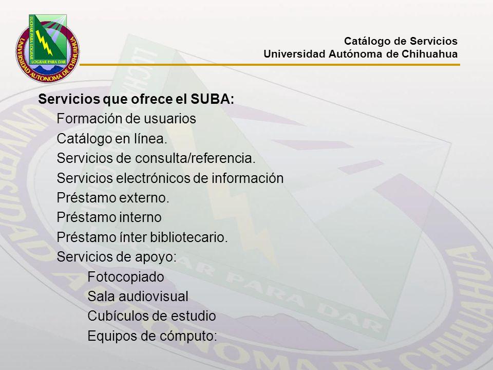 Catálogo de Servicios Universidad Autónoma de Chihuahua Servicios que ofrece el SUBA: Formación de usuarios Catálogo en línea. Servicios de consulta/r