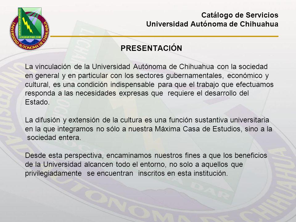 Catálogo de Servicios Universidad Autónoma de Chihuahua PRESENTACIÓN La vinculación de la Universidad Autónoma de Chihuahua con la sociedad en general