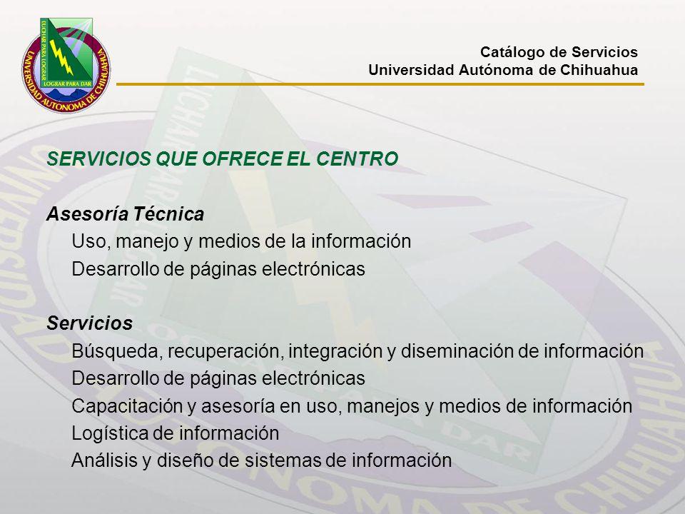 Catálogo de Servicios Universidad Autónoma de Chihuahua SERVICIOS QUE OFRECE EL CENTRO Asesoría Técnica Uso, manejo y medios de la información Desarro