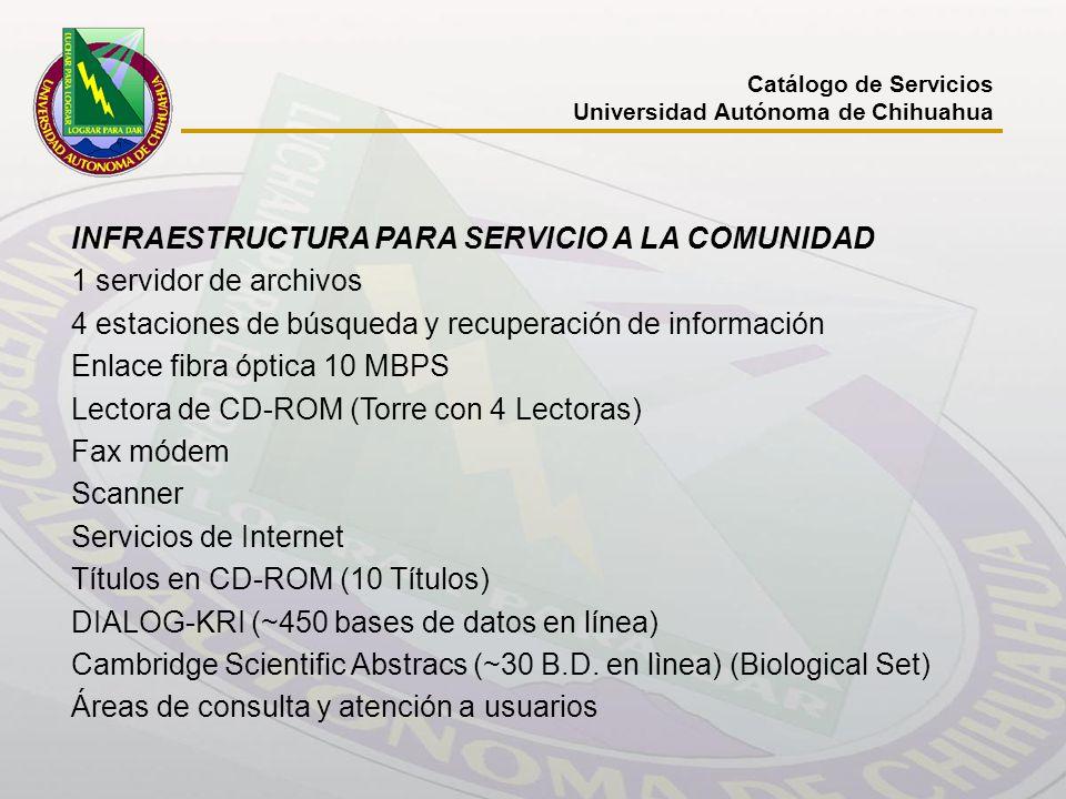 Catálogo de Servicios Universidad Autónoma de Chihuahua INFRAESTRUCTURA PARA SERVICIO A LA COMUNIDAD 1 servidor de archivos 4 estaciones de búsqueda y