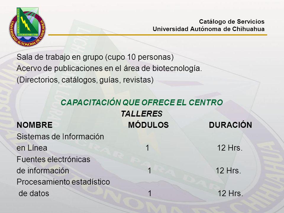 Catálogo de Servicios Universidad Autónoma de Chihuahua Sala de trabajo en grupo (cupo 10 personas) Acervo de publicaciones en el área de biotecnologí