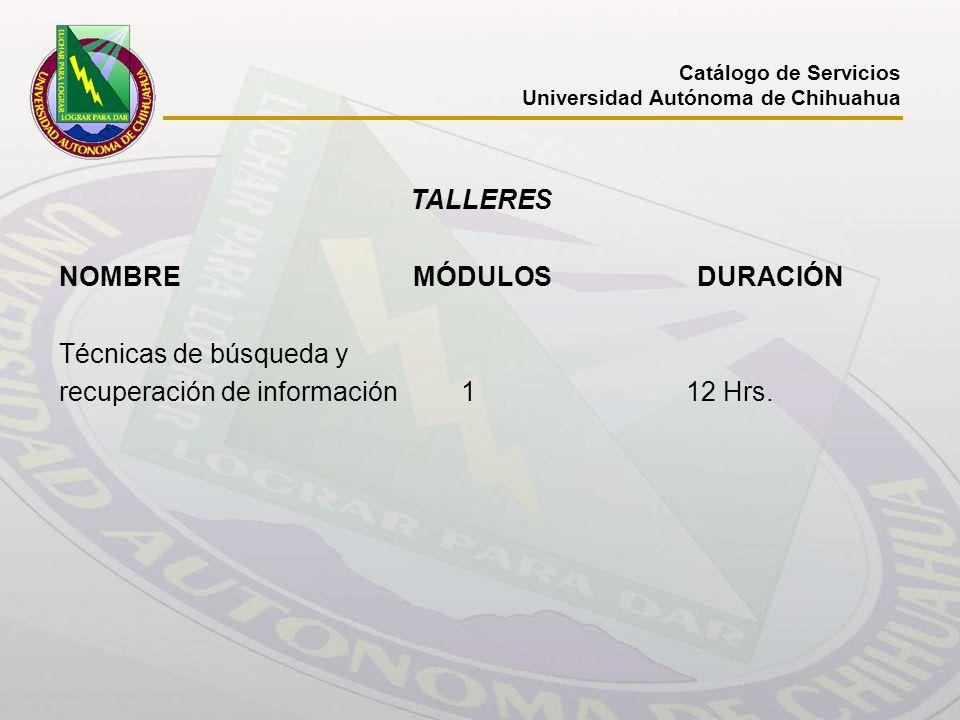 Catálogo de Servicios Universidad Autónoma de Chihuahua TALLERES NOMBRE MÓDULOS DURACIÓN Técnicas de búsqueda y recuperación de información 1 12 Hrs.