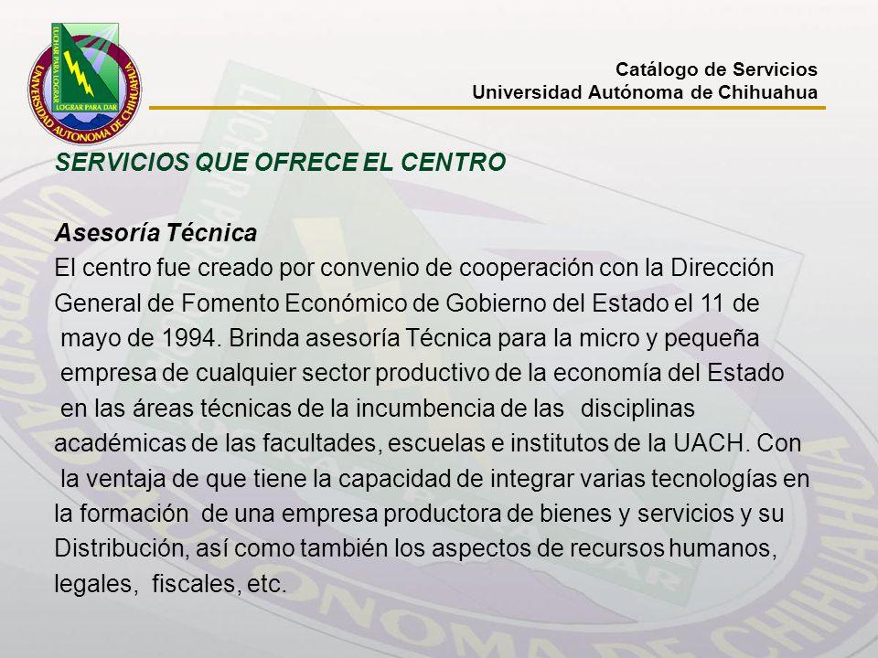 Catálogo de Servicios Universidad Autónoma de Chihuahua SERVICIOS QUE OFRECE EL CENTRO Asesoría Técnica El centro fue creado por convenio de cooperaci