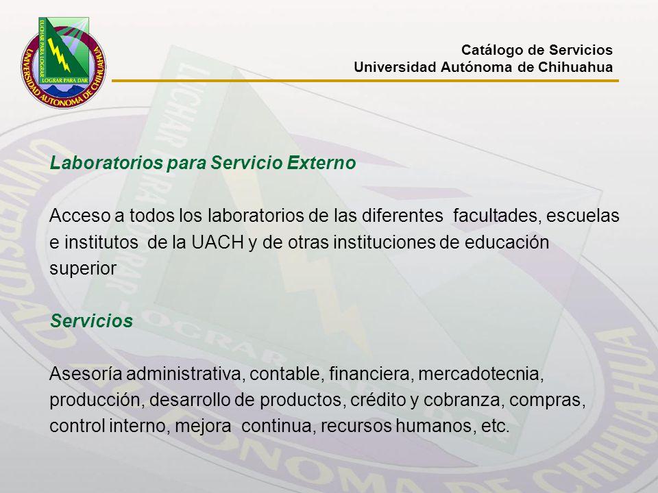 Catálogo de Servicios Universidad Autónoma de Chihuahua Laboratorios para Servicio Externo Acceso a todos los laboratorios de las diferentes facultade